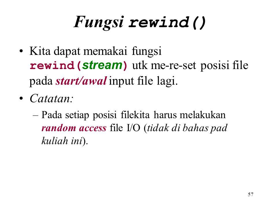 57 Fungsi rewind() Kita dapat memakai fungsi rewind( stream ) utk me-re-set posisi file pada start/awal input file lagi. Catatan: –Pada setiap posisi
