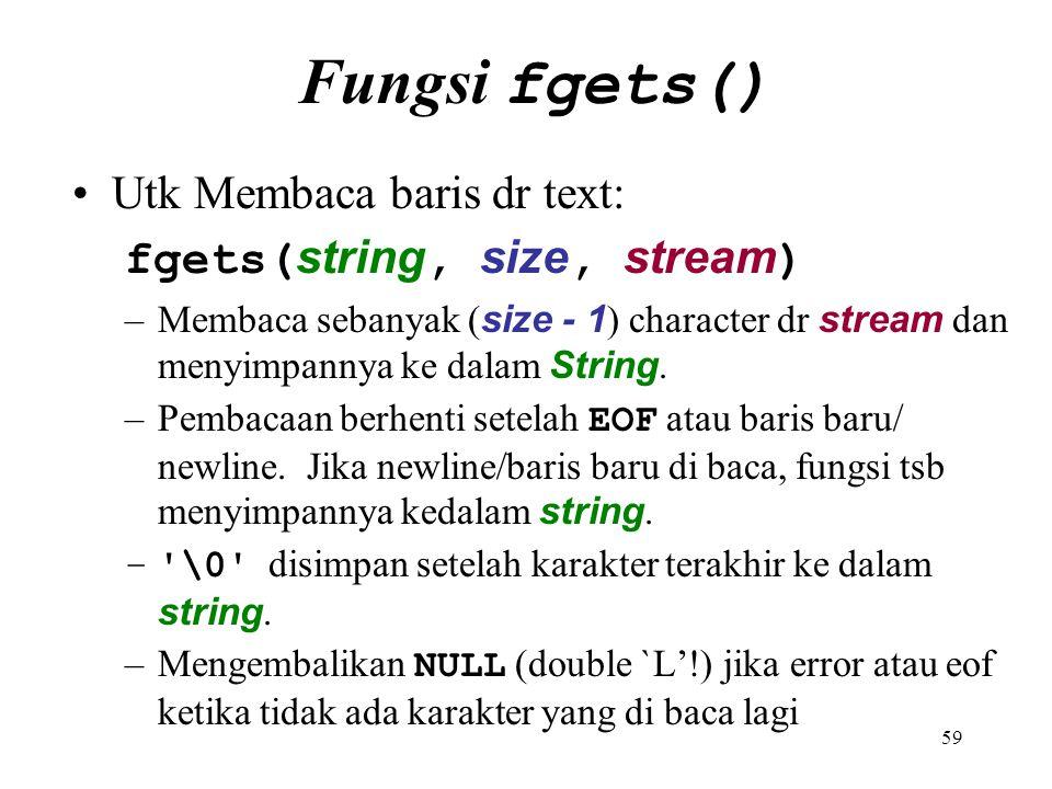 59 Fungsi fgets() Utk Membaca baris dr text: fgets( string, size, stream ) –Membaca sebanyak ( size - 1 ) character dr stream dan menyimpannya ke dala