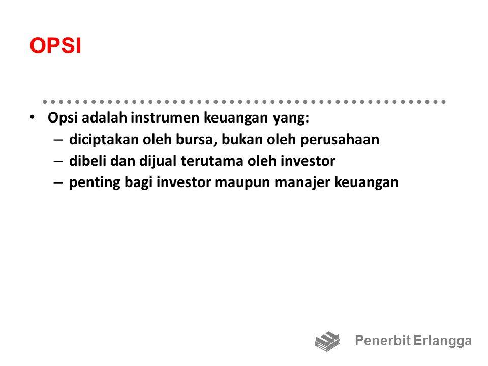 OPSI Opsi adalah instrumen keuangan yang: – diciptakan oleh bursa, bukan oleh perusahaan – dibeli dan dijual terutama oleh investor – penting bagi investor maupun manajer keuangan Penerbit Erlangga