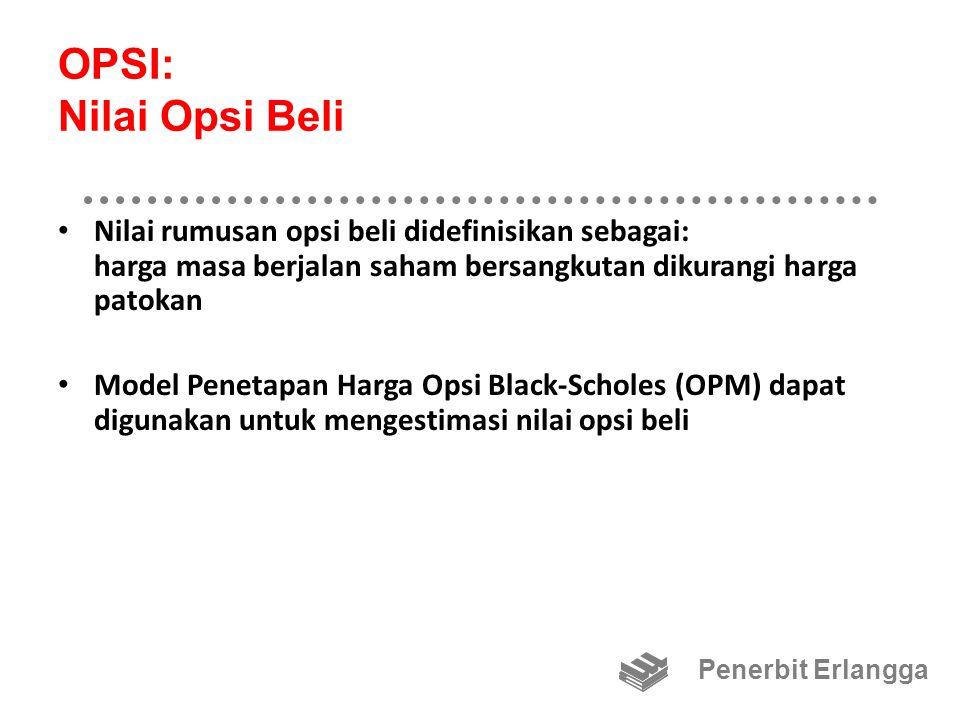 OPSI: Nilai Opsi Beli Nilai rumusan opsi beli didefinisikan sebagai: harga masa berjalan saham bersangkutan dikurangi harga patokan Model Penetapan Harga Opsi Black-Scholes (OPM) dapat digunakan untuk mengestimasi nilai opsi beli Penerbit Erlangga
