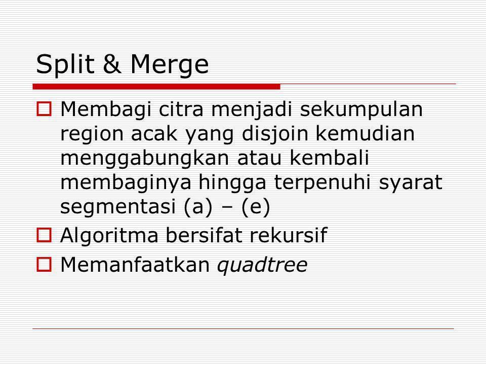 Split & Merge  Membagi citra menjadi sekumpulan region acak yang disjoin kemudian menggabungkan atau kembali membaginya hingga terpenuhi syarat segme