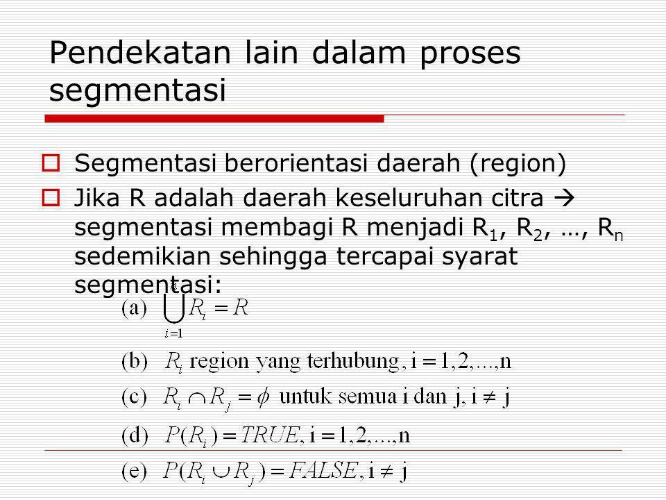 Pendekatan lain dalam proses segmentasi  Segmentasi berorientasi daerah (region)  Jika R adalah daerah keseluruhan citra  segmentasi membagi R menj