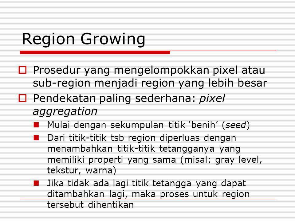 Region Growing  Prosedur yang mengelompokkan pixel atau sub-region menjadi region yang lebih besar  Pendekatan paling sederhana: pixel aggregation M