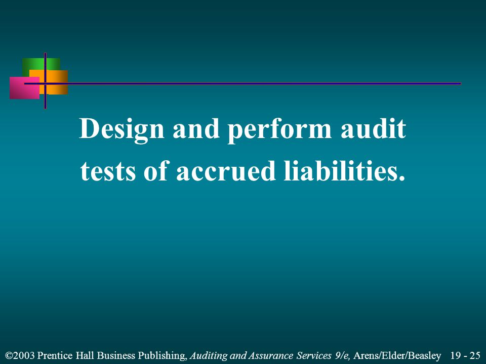 ©2003 Prentice Hall Business Publishing, Auditing and Assurance Services 9/e, Arens/Elder/Beasley 19 - 25 Design and perform audit tests of accrued liabilities.