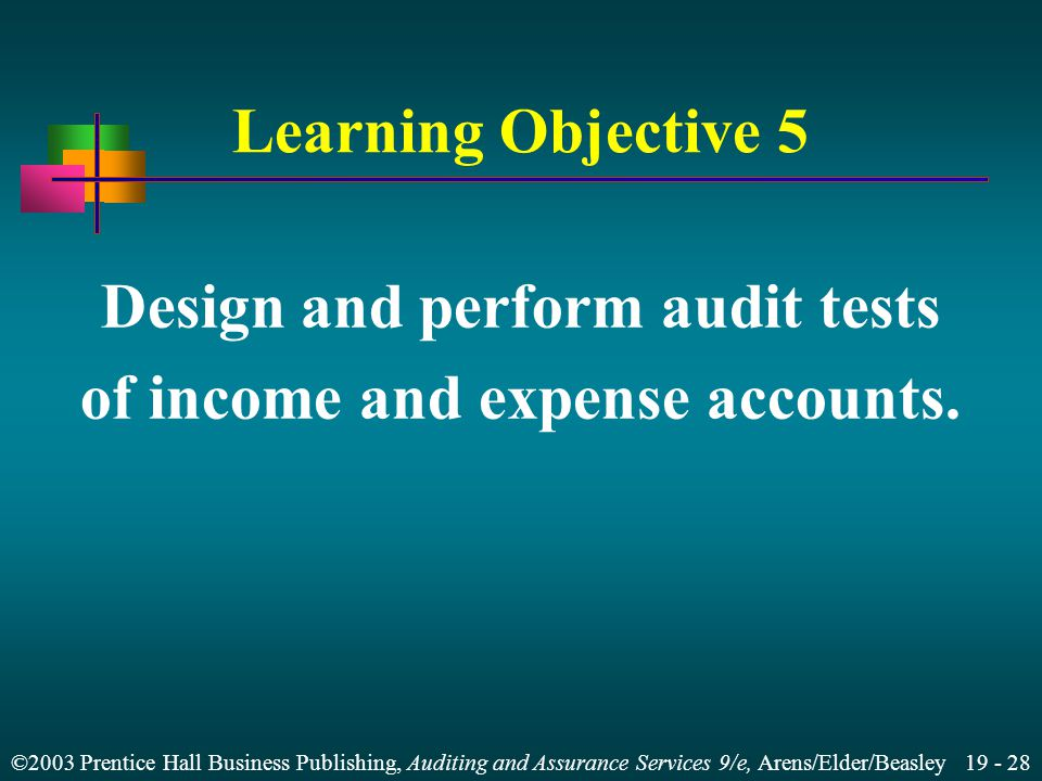 ©2003 Prentice Hall Business Publishing, Auditing and Assurance Services 9/e, Arens/Elder/Beasley 19 - 28 Learning Objective 5 Design and perform audit tests of income and expense accounts.