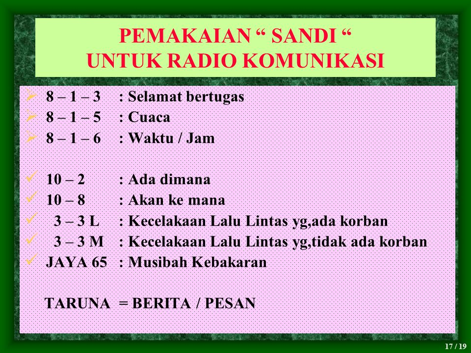 "17 / 19 PEMAKAIAN "" SANDI "" UNTUK RADIO KOMUNIKASI  8 – 1 – 3 : Selamat bertugas  8 – 1 – 5 : Cuaca  8 – 1 – 6 : Waktu / Jam 10 – 2 : Ada dimana 10"
