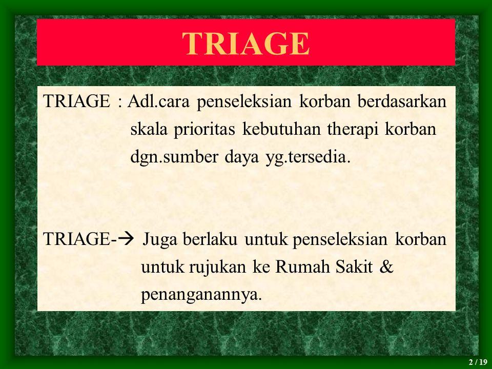 2 / 19 TRIAGE TRIAGE : Adl.cara penseleksian korban berdasarkan skala prioritas kebutuhan therapi korban dgn.sumber daya yg.tersedia. TRIAGE-  Juga b