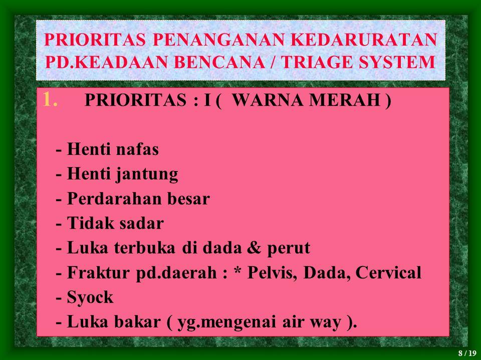 8 / 19 PRIORITAS PENANGANAN KEDARURATAN PD.KEADAAN BENCANA / TRIAGE SYSTEM 1. PRIORITAS : I ( WARNA MERAH ) - Henti nafas - Henti jantung - Perdarahan