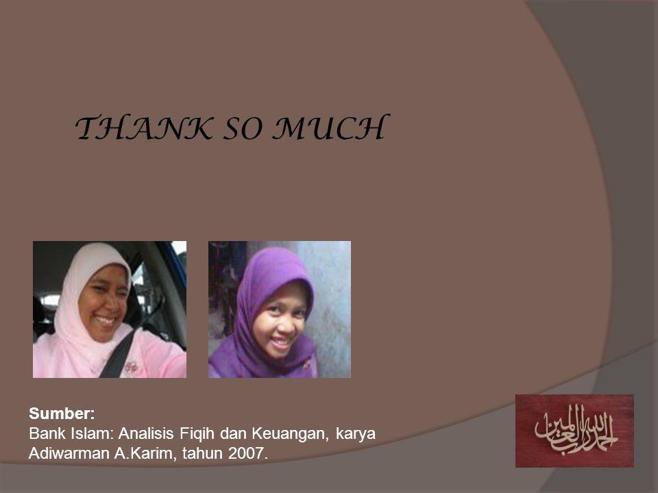 THANK SO MUCH Sumber: Bank Islam: Analisis Fiqih dan Keuangan, karya Adiwarman A.Karim, tahun 2007.