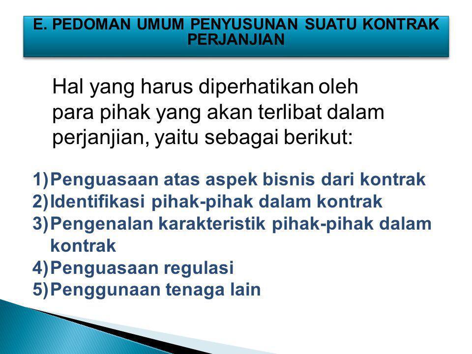 E. PEDOMAN UMUM PENYUSUNAN SUATU KONTRAK PERJANJIAN 1)Penguasaan atas aspek bisnis dari kontrak 2)Identifikasi pihak-pihak dalam kontrak 3)Pengenalan