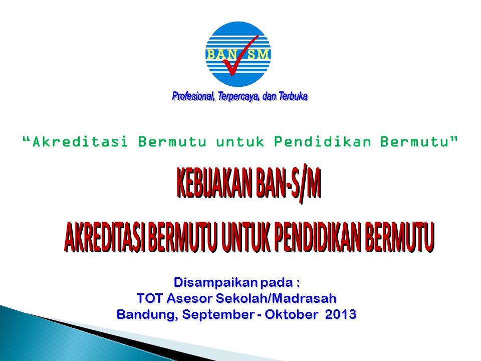 Disampaikan pada : TOT Asesor Sekolah/Madrasah Bandung, September - Oktober 2013 Akreditasi Bermutu untuk Pendidikan Bermutu
