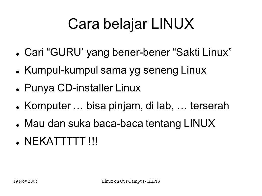 19 Nov 2005Linux on Our Campus - EEPIS Cara belajar LINUX Cari GURU' yang bener-bener Sakti Linux Kumpul-kumpul sama yg seneng Linux Punya CD-installer Linux Komputer … bisa pinjam, di lab, … terserah Mau dan suka baca-baca tentang LINUX NEKATTTTT !!!