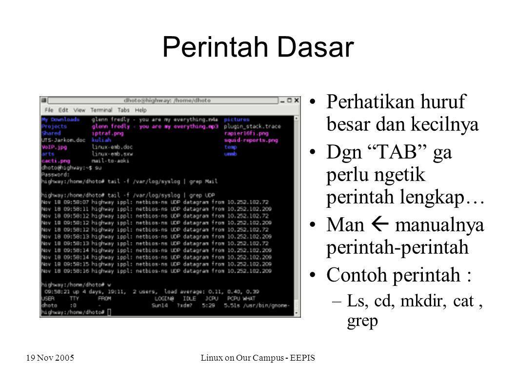 19 Nov 2005Linux on Our Campus - EEPIS Perintah Dasar Perhatikan huruf besar dan kecilnya Dgn TAB ga perlu ngetik perintah lengkap… Man  manualnya perintah-perintah Contoh perintah : –Ls, cd, mkdir, cat, grep
