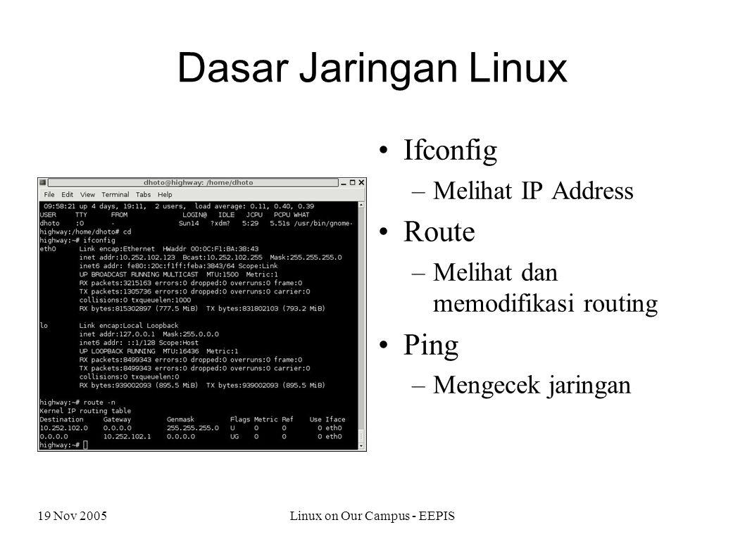 19 Nov 2005Linux on Our Campus - EEPIS Dasar Jaringan Linux Ifconfig –Melihat IP Address Route –Melihat dan memodifikasi routing Ping –Mengecek jaringan