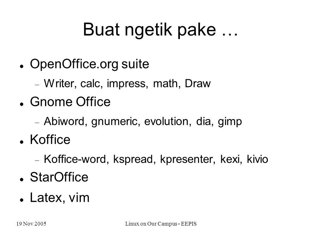19 Nov 2005Linux on Our Campus - EEPIS Buat ngetik pake … OpenOffice.org suite  Writer, calc, impress, math, Draw Gnome Office  Abiword, gnumeric, evolution, dia, gimp Koffice  Koffice-word, kspread, kpresenter, kexi, kivio StarOffice Latex, vim