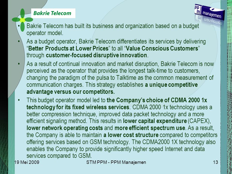 19 Mei 2009STM PPM - PPM Manajemen13 Bakrie Telecom has built its business and organization based on a budget operator model. As a budget operator, Ba