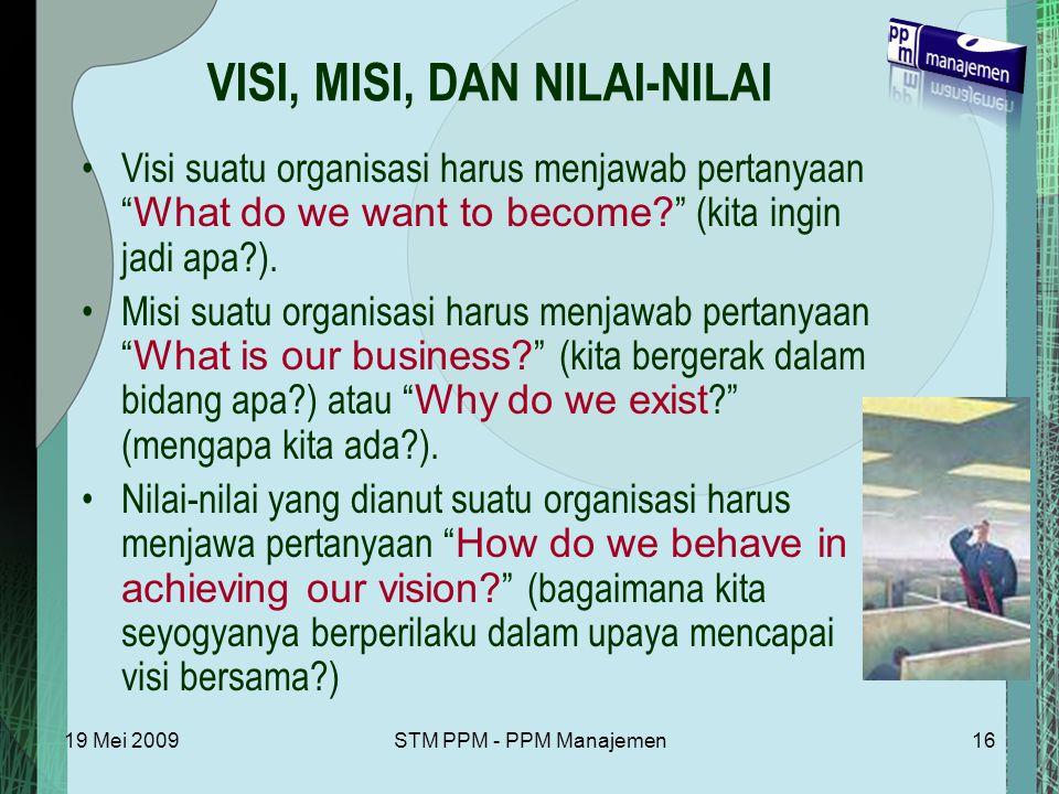19 Mei 2009STM PPM - PPM Manajemen16 VISI, MISI, DAN NILAI-NILAI Visi suatu organisasi harus menjawab pertanyaan What do we want to become.