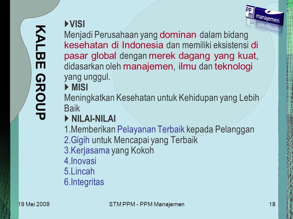 19 Mei 2009STM PPM - PPM Manajemen18  VISI Menjadi Perusahaan yang dominan dalam bidang kesehatan di Indonesia dan memiliki eksistensi di pasar global dengan merek dagang yang kuat, didasarkan oleh manajemen, ilmu dan teknologi yang unggul.