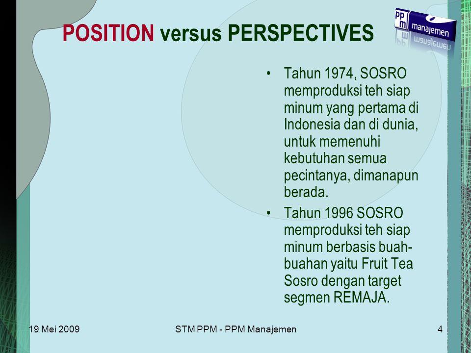 19 Mei 2009STM PPM - PPM Manajemen4 POSITION versus PERSPECTIVES Tahun 1974, SOSRO memproduksi teh siap minum yang pertama di Indonesia dan di dunia, untuk memenuhi kebutuhan semua pecintanya, dimanapun berada.