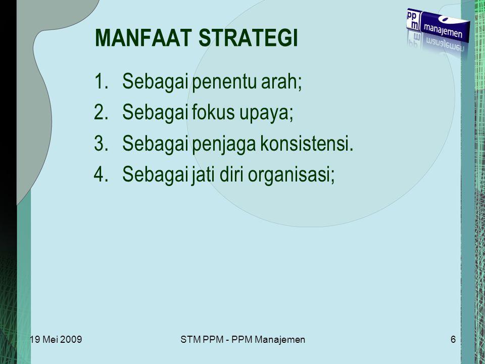 19 Mei 2009STM PPM - PPM Manajemen6 MANFAAT STRATEGI 1.Sebagai penentu arah; 2.Sebagai fokus upaya; 3.Sebagai penjaga konsistensi.