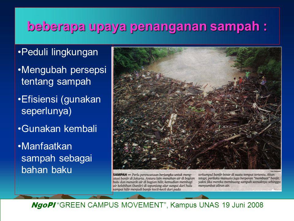Peduli lingkungan Mengubah persepsi tentang sampah Efisiensi (gunakan seperlunya) Gunakan kembali Manfaatkan sampah sebagai bahan baku beberapa upaya penanganan sampah : NgoPI GREEN CAMPUS MOVEMENT , Kampus UNAS 19 Juni 2008