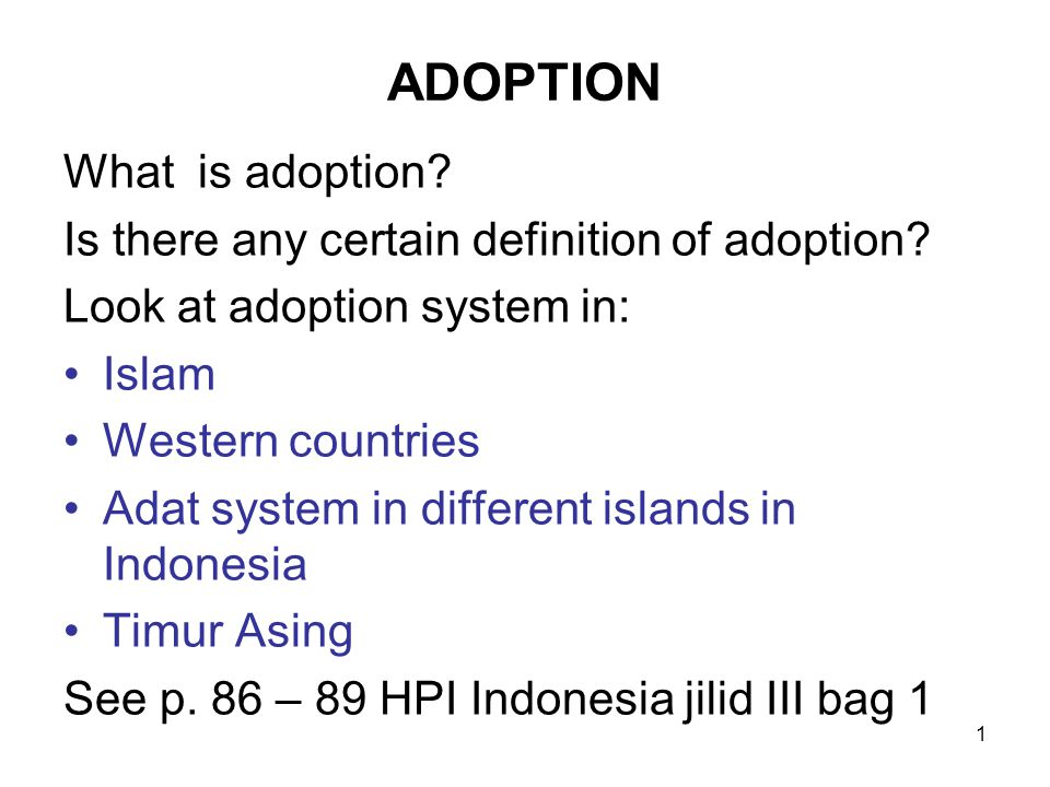 1 ADOPTION What is adoption? Is there any certain definition of adoption? Look at adoption system in: Islam Western countries Adat system in different