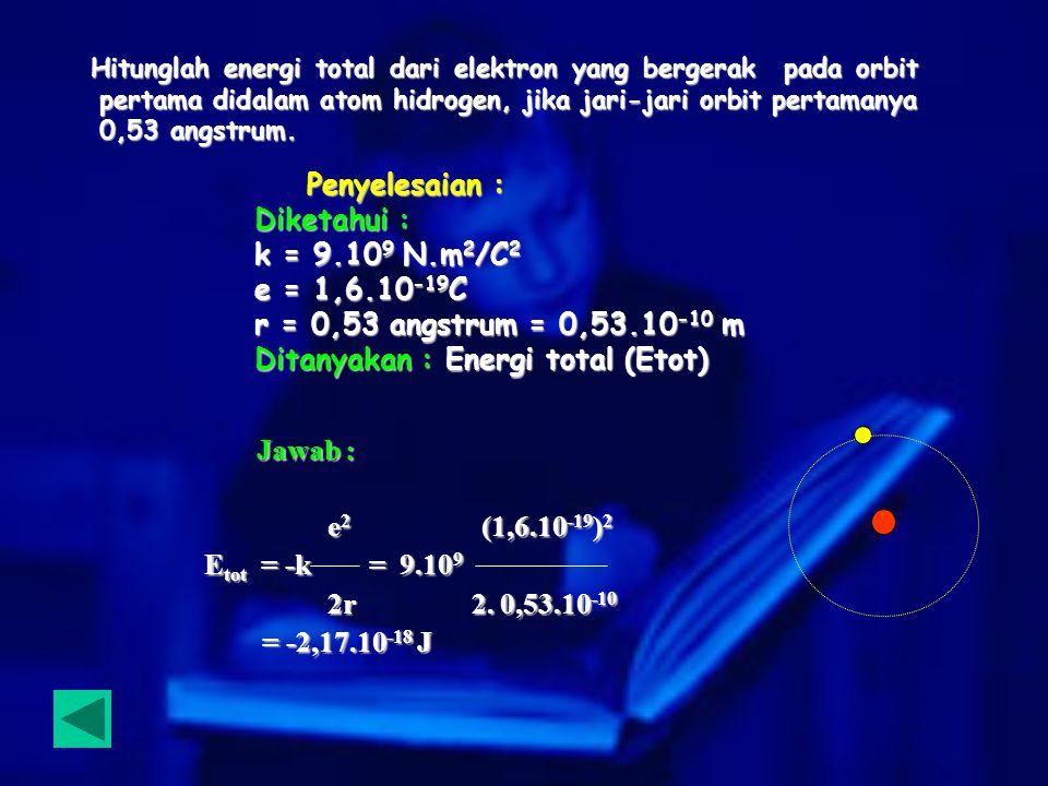 Hitunglah energi total dari elektron yang bergerak pada orbit pertama didalam atom hidrogen, jika jari-jari orbit pertamanya 0,53 angstrum. Hitunglah