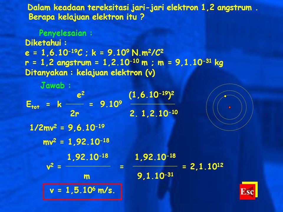 Dalam keadaan tereksitasi jari-jari elektron 1,2 angstrum. Berapa kelajuan elektron itu ? Penyelesaian : Diketahui : e = 1,6.10 -19 C ; k = 9.10 9 N.m