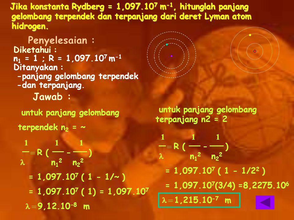 Jika konstanta Rydberg = 1,097.10 7 m -1, hitunglah panjang gelombang terpendek dan terpanjang dari deret Lyman atom hidrogen. Jika konstanta Rydberg