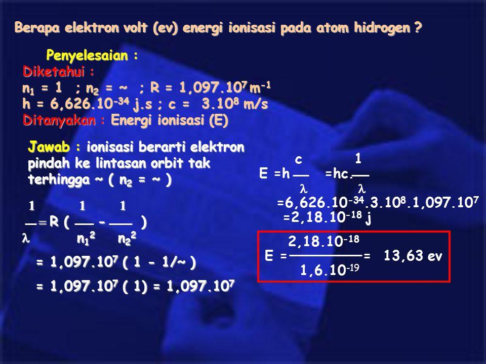 Berapa elektron volt (ev) energi ionisasi pada atom hidrogen ? Penyelesaian : Diketahui : n 1 = 1 ; n 2 = ~ ; R = 1,097.10 7 m -1 h = 6,626.10 -34 j.s