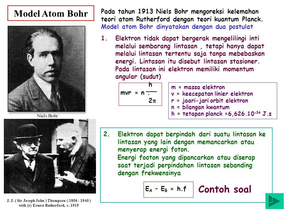 Model Atom Bohr J. J. ( Sir Joseph John ) Thompson ( 1856 - 1940 ) with (r) Ernest Rutherford, c. 1915 Pada tahun 1913 Niels Bohr mengoreksi kelemahan