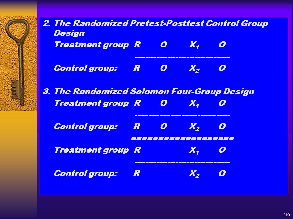 36 2. The Randomized Pretest-Posttest Control Group Design Treatment group ROX 1 O ----------------------------------- Control group: ROX 2 O 3. The R