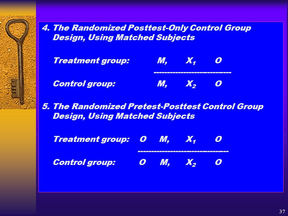 37 4. The Randomized Posttest-Only Control Group Design, Using Matched Subjects Treatment group:M,X 1 O ----------------------------- Control group:M,