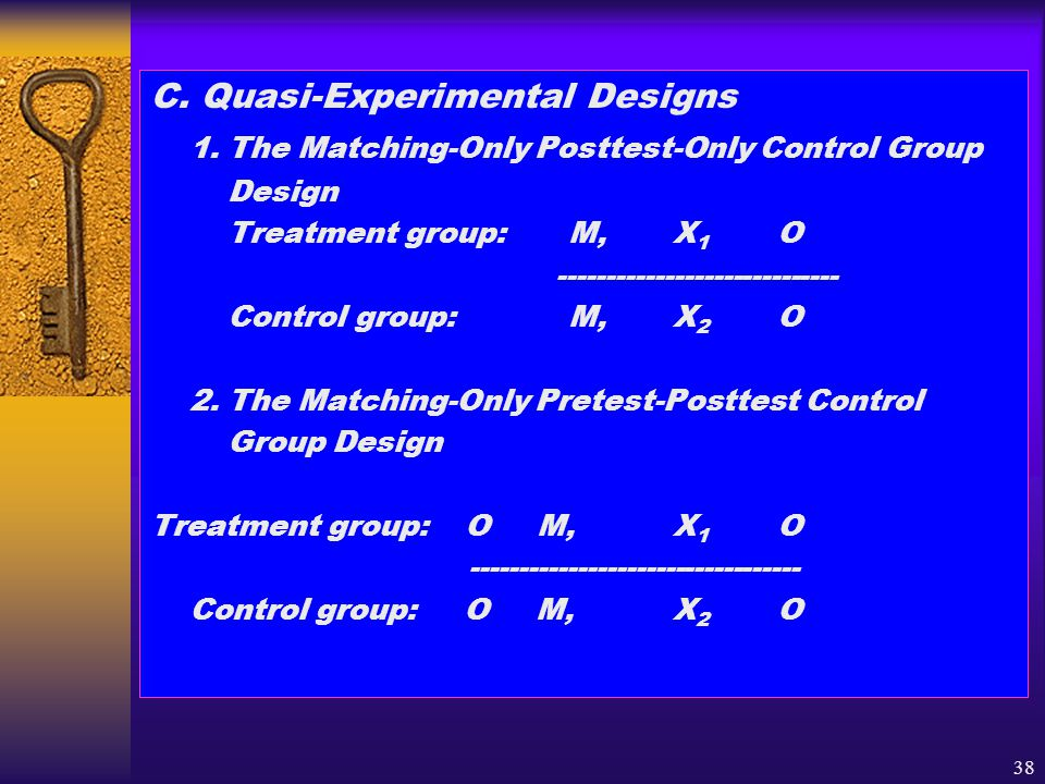 38 C. Quasi-Experimental Designs 1. The Matching-Only Posttest-Only Control Group Design Treatment group:M,X 1 O ----------------------------- Control