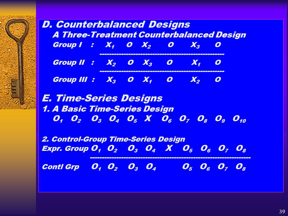 39 D. Counterbalanced Designs A Three-Treatment Counterbalanced Design Group I : X 1 O X 2 O X 3 O ---------------------------------------------------