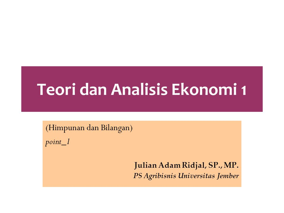 Teori dan Analisis Ekonomi 1 (Himpunan dan Bilangan) point_1 Julian Adam Ridjal, SP., MP. PS Agribisnis Universitas Jember