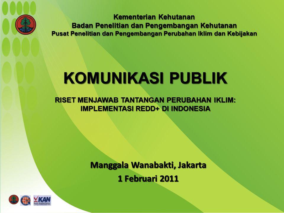 Manggala Wanabakti, Jakarta 1 Februari 2011 KOMUNIKASI PUBLIK RISET MENJAWAB TANTANGAN PERUBAHAN IKLIM: IMPLEMENTASI REDD+ DI INDONESIA Kementerian Kehutanan Badan Penelitian dan Pengembangan Kehutanan Pusat Penelitian dan Pengembangan Perubahan Iklim dan Kebijakan Manggala Wanabakti, Jakarta 1 Februari 2011 KOMUNIKASI PUBLIK RISET MENJAWAB TANTANGAN PERUBAHAN IKLIM: IMPLEMENTASI REDD+ DI INDONESIA Kementerian Kehutanan Badan Penelitian dan Pengembangan Kehutanan Pusat Penelitian dan Pengembangan Perubahan Iklim dan Kebijakan