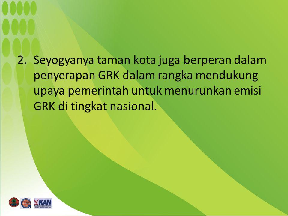 2.Seyogyanya taman kota juga berperan dalam penyerapan GRK dalam rangka mendukung upaya pemerintah untuk menurunkan emisi GRK di tingkat nasional.