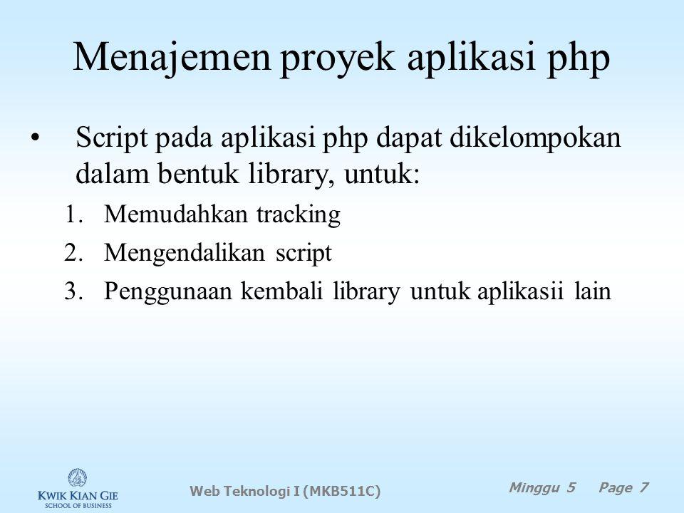 Menajemen proyek aplikasi php Script pada aplikasi php dapat dikelompokan dalam bentuk library, untuk: 1.Memudahkan tracking 2.Mengendalikan script 3.Penggunaan kembali library untuk aplikasii lain Web Teknologi I (MKB511C) Minggu 5 Page 7