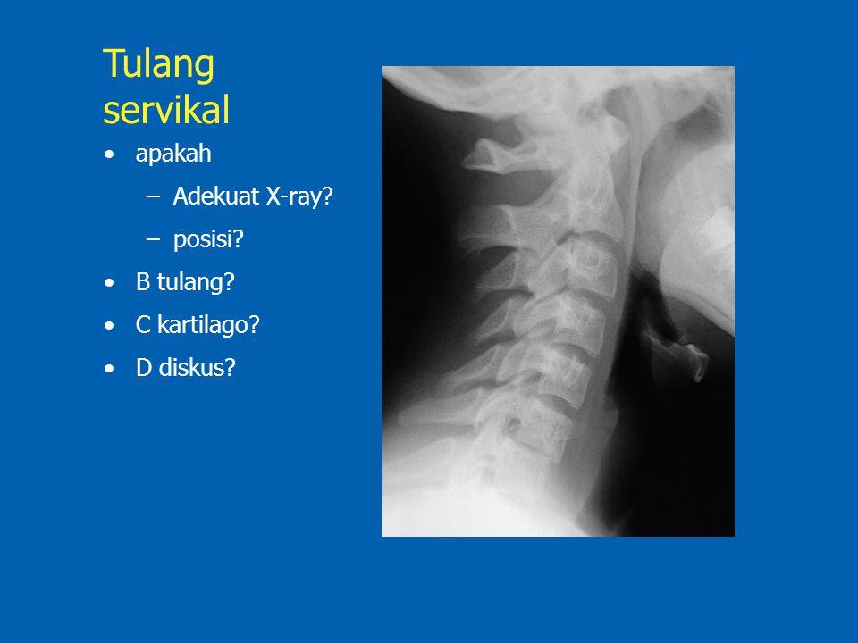 apakah –Adekuat X-ray? –posisi? B tulang? C kartilago? D diskus? Tulang servikal