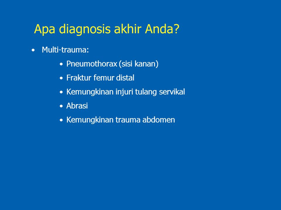 Apa diagnosis akhir Anda? Multi-trauma: Pneumothorax (sisi kanan) Fraktur femur distal Kemungkinan injuri tulang servikal Abrasi Kemungkinan trauma ab