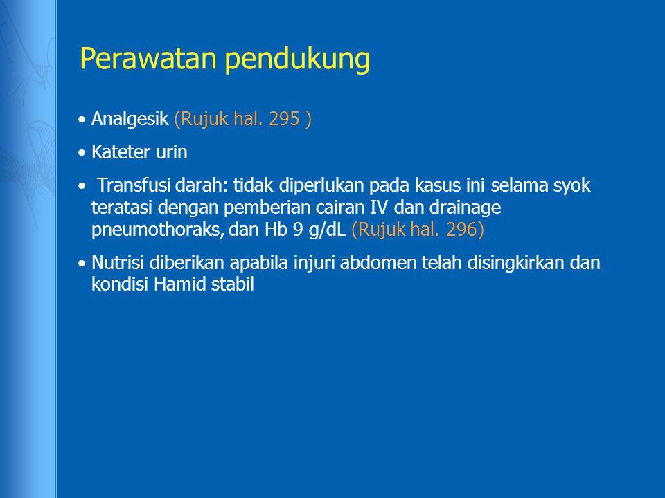 Perawatan pendukung Analgesik (Rujuk hal. 295 ) Kateter urin Transfusi darah: tidak diperlukan pada kasus ini selama syok teratasi dengan pemberian ca