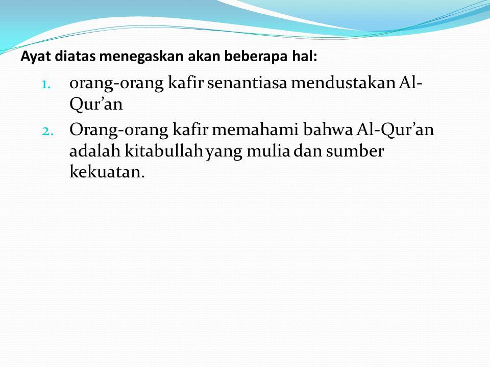 Ayat diatas menegaskan akan beberapa hal: 1. orang-orang kafir senantiasa mendustakan Al- Qur'an 2. Orang-orang kafir memahami bahwa Al-Qur'an adalah