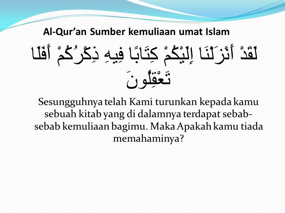 Al-Qur'an Sumber kemuliaan umat Islam لَقَدْ أَنْزَلْنَا إِلَيْكُمْ كِتَابًا فِيهِ ذِكْرُكُمْ أَفَلَا تَعْقِلُونَ Sesungguhnya telah Kami turunkan kep