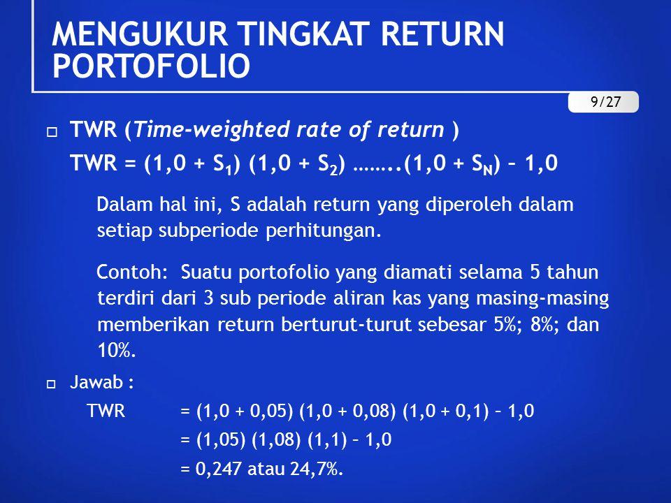  TWR (Time-weighted rate of return ) TWR = (1,0 + S 1 ) (1,0 + S 2 ) ……..(1,0 + S N ) – 1,0 Dalam hal ini, S adalah return yang diperoleh dalam setia
