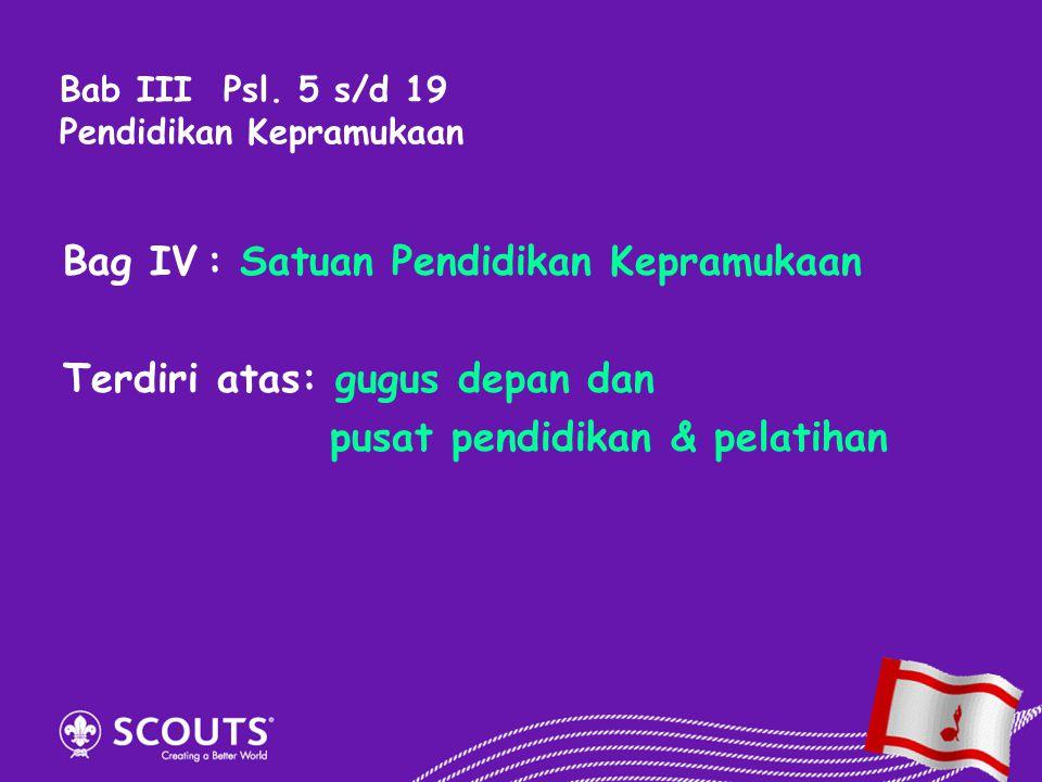 Bag IV:Satuan Pendidikan Kepramukaan Terdiri atas: gugus depan dan pusat pendidikan & pelatihan Bab III Psl. 5 s/d 19 Pendidikan Kepramukaan