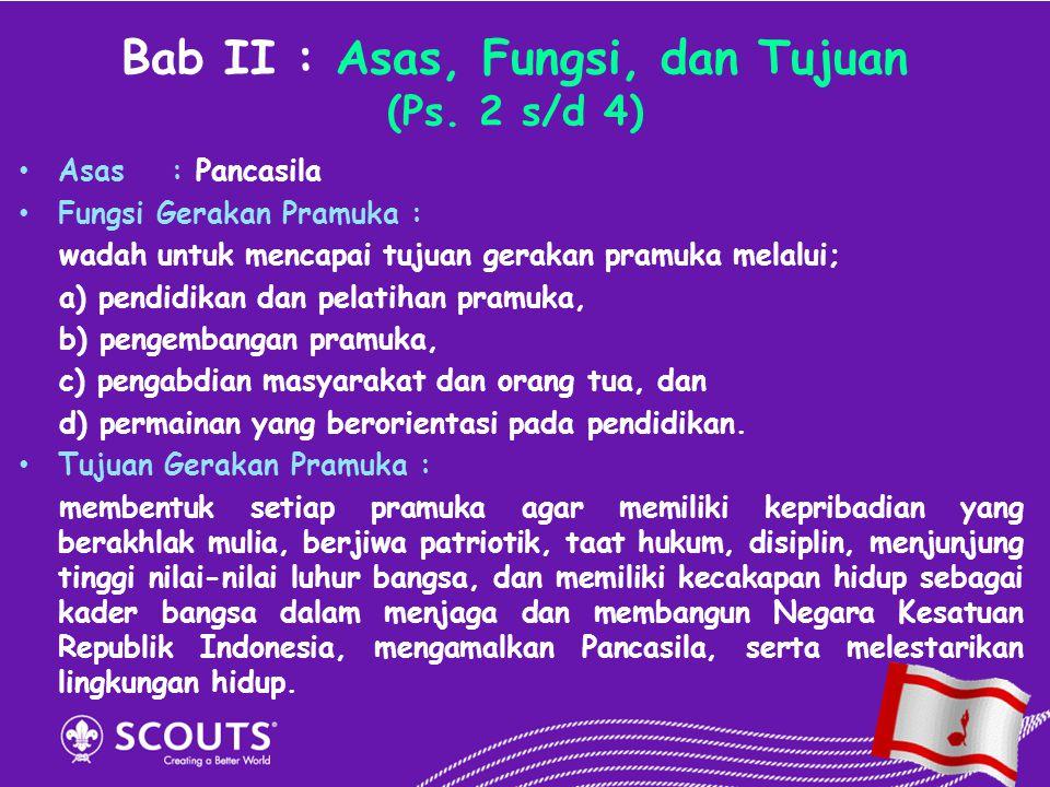 Bab II : Asas, Fungsi, dan Tujuan (Ps. 2 s/d 4) Asas :Pancasila Fungsi Gerakan Pramuka : wadah untuk mencapai tujuan gerakan pramuka melalui; a) pendi