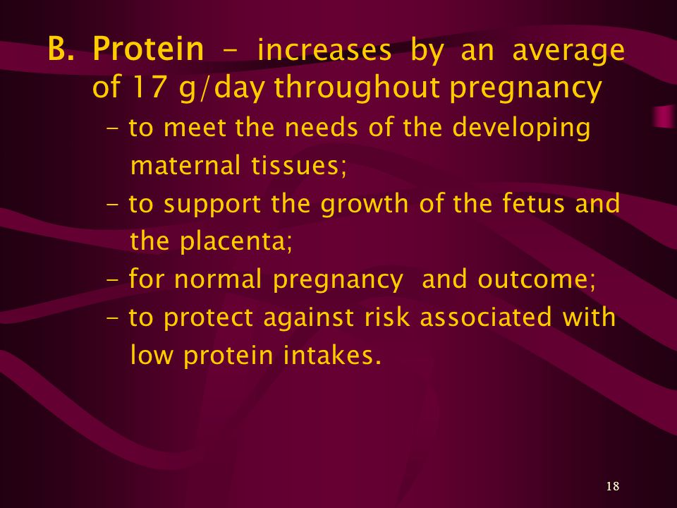 18 B.Protein – increases by an average of 17 g/day throughout pregnancy - to meet the needs of the developing maternal tissues; - to support the growt