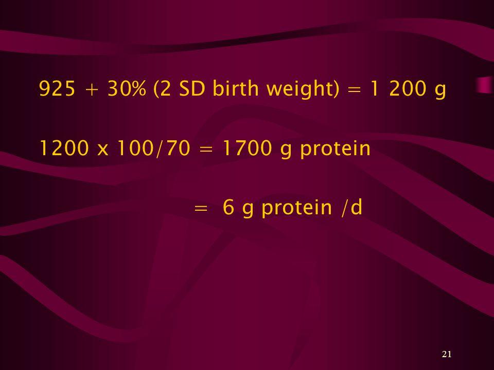 21 925 + 30% (2 SD birth weight) = 1 200 g 1200 x 100/70 = 1700 g protein = 6 g protein /d