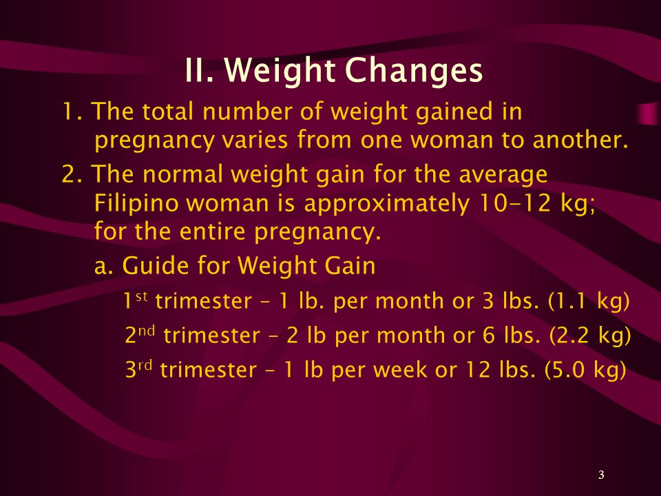 3 II. Weight Changes 1. The total number of weight gained in pregnancy varies from one woman to another. 2. The normal weight gain for the average Fil